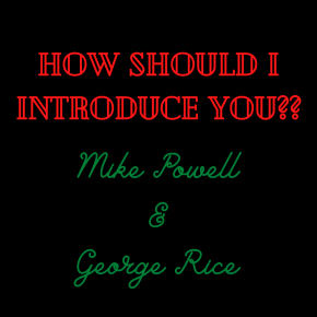 """How Should I Introduce You?"" Mike Powell and George Rice"